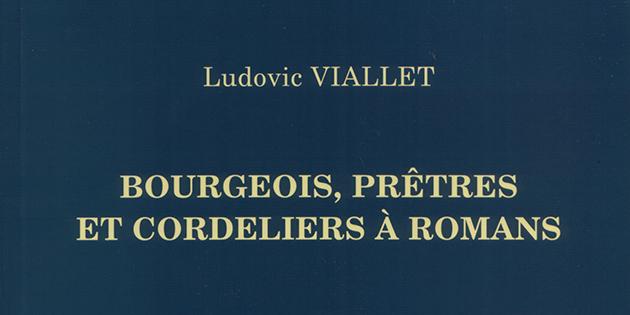 Bourgeois, prêtres et cordeliers à Romans - Ludovic Viallet